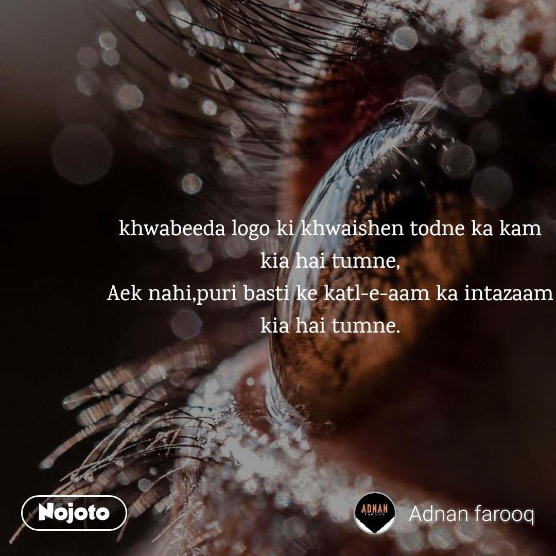khwabeeda logo ki khwaishen todne ka kam kia hai tumne, Aek nahi,puri basti ke katl-e-aam ka intazaam kia hai tumne.