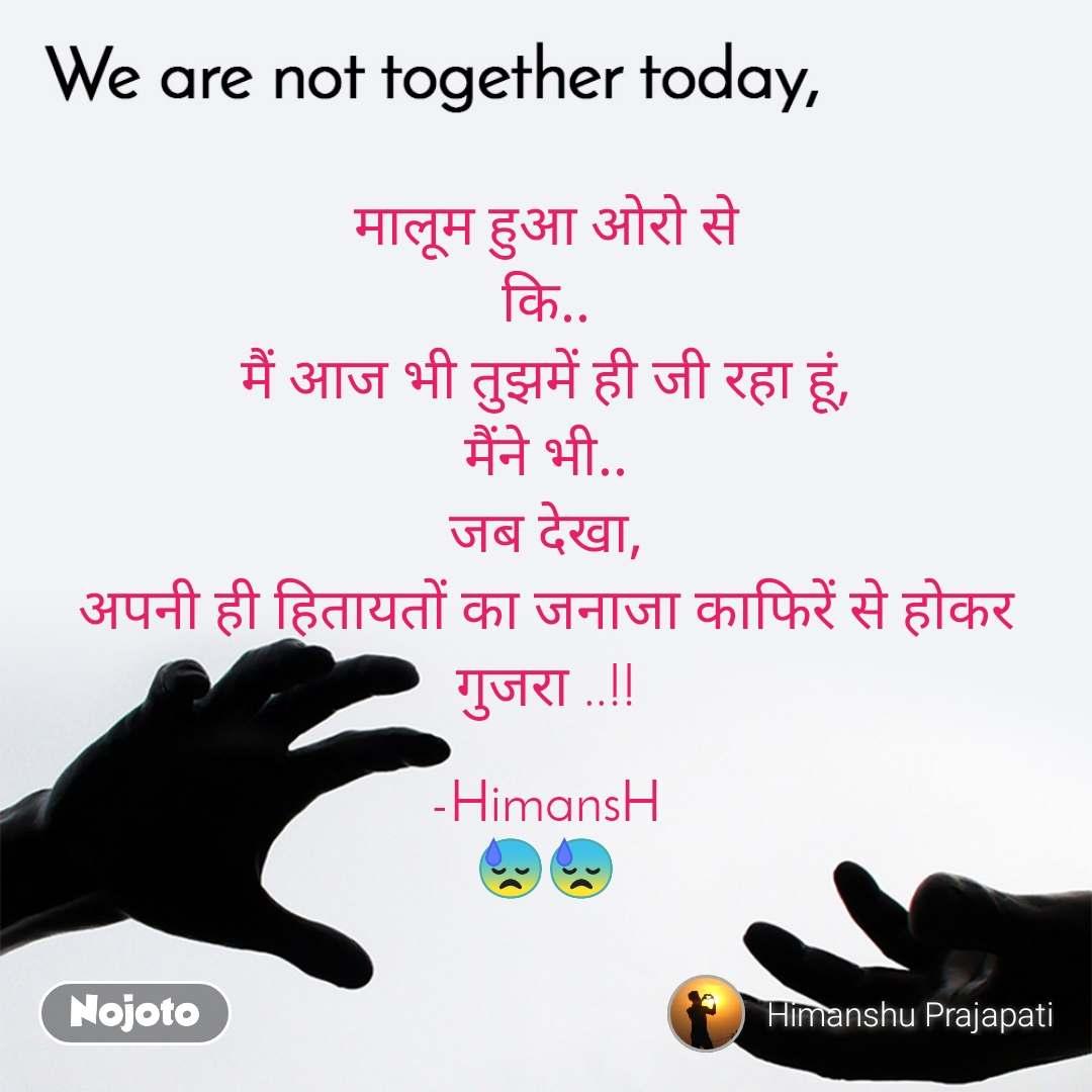 We are not together today मालूम हुआ ओरो से कि.. मैं आज भी तुझमें ही जी रहा हूं, मैंने भी.. जब देखा, अपनी ही हितायतों का जनाजा काफिरें से होकर गुजरा ..!!  -HimansH 😓😓