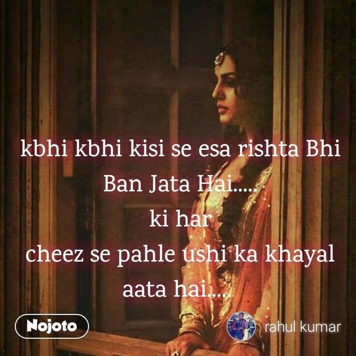 kbhi kbhi kisi se esa rishta Bhi Ban Jata Hai..... ki har cheez se pahle ushi ka khayal aata hai.....