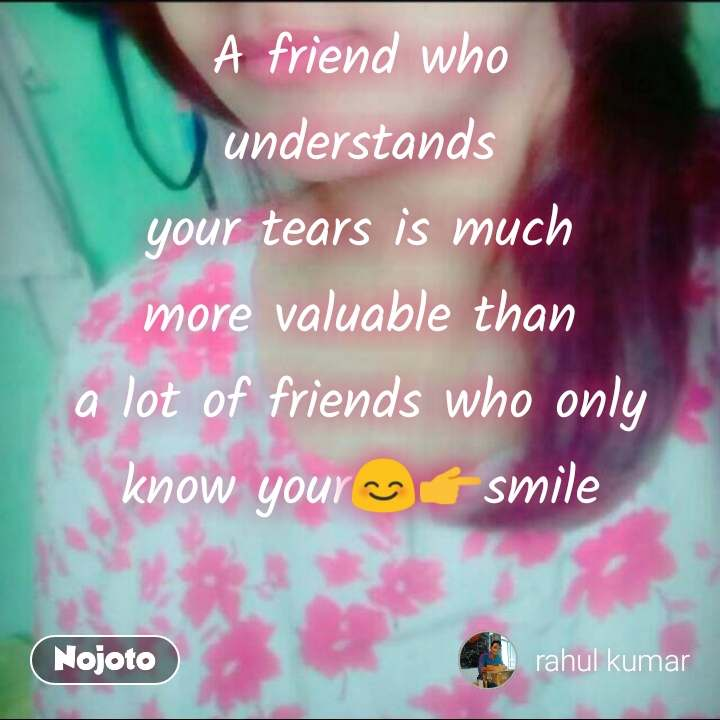 A friend who understands your tears is much more valuable than a lot of friends who only know your😊👉smile