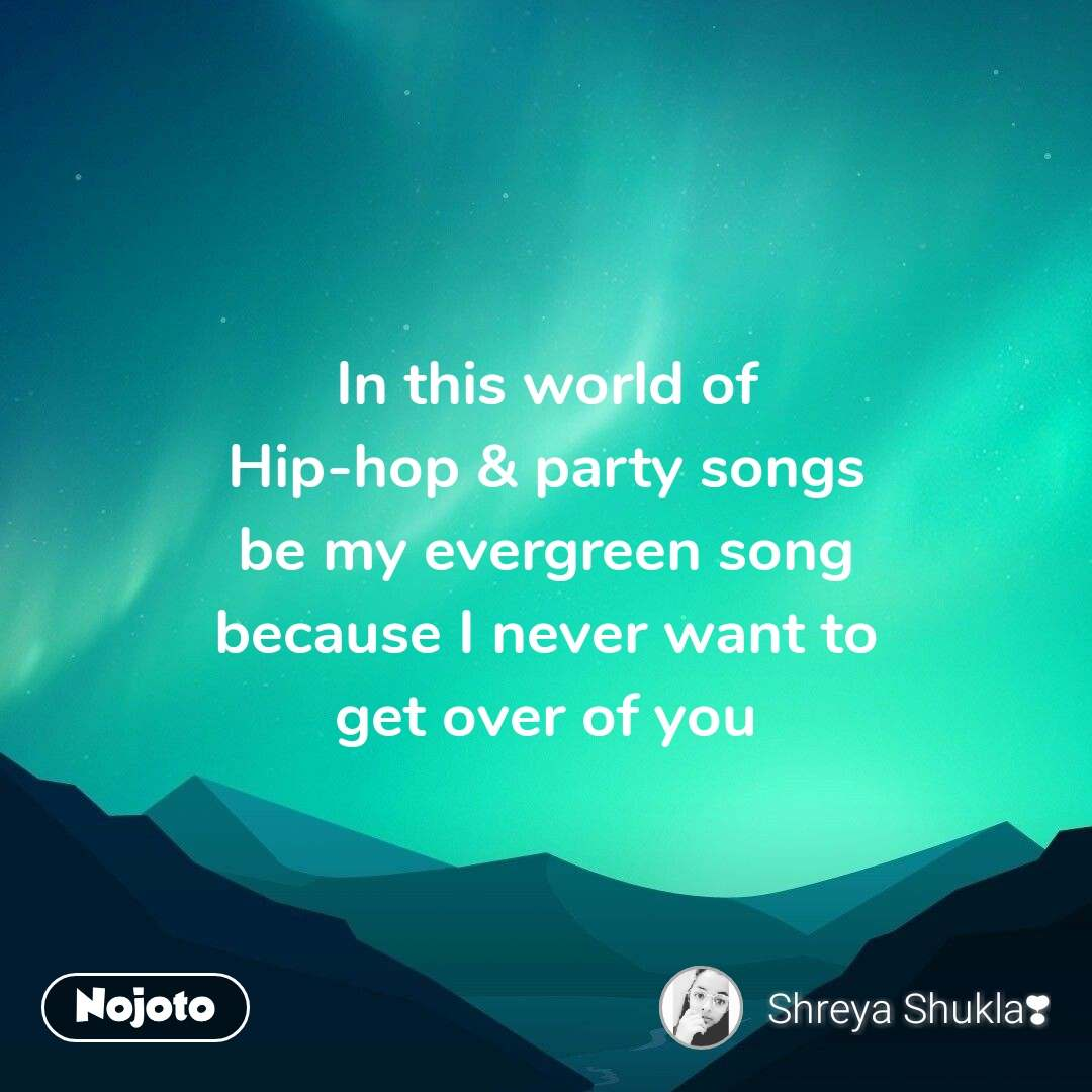 In this world of Hip-hop & party songs be my evergreen song because I never want to get over of you