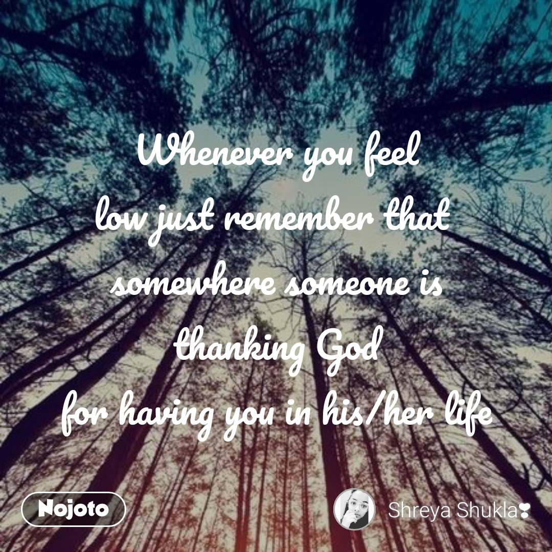 Whenever you feel low just remember that  somewhere someone is thanking God for having you in his/her life
