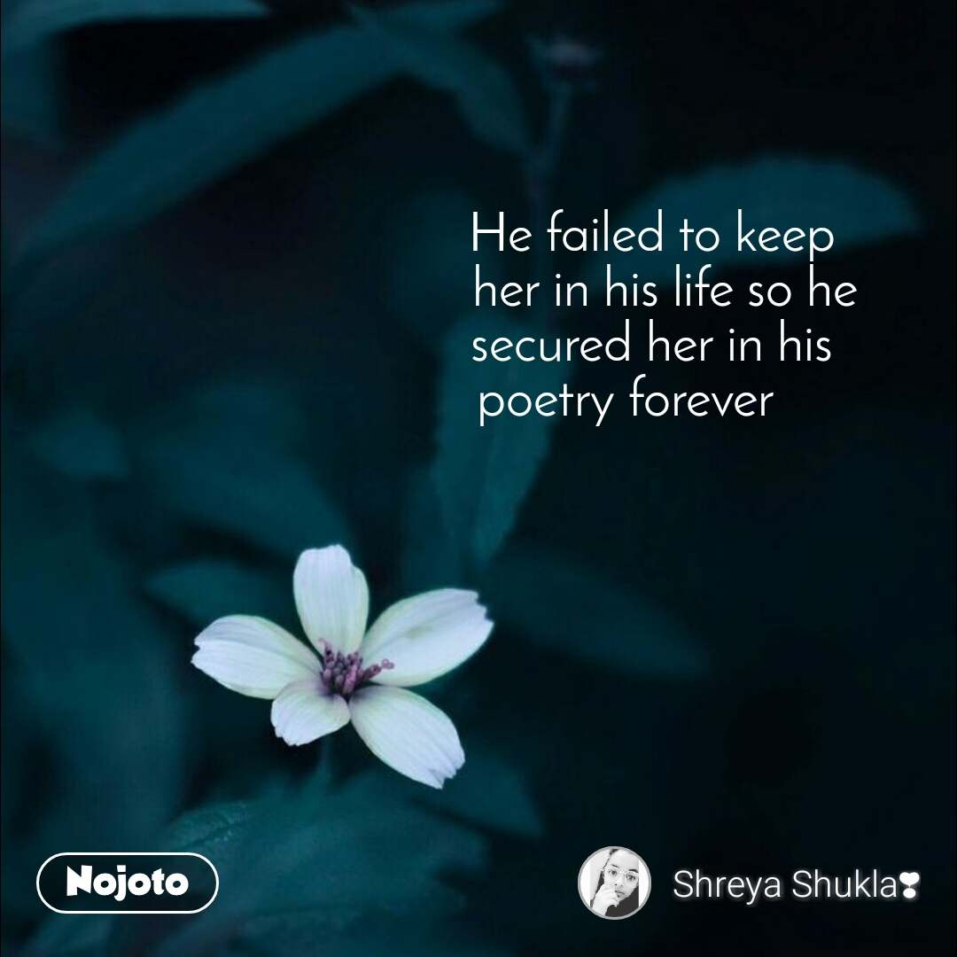 He failed to keep                              her in his life so he                             secured her in his                        poetry forever