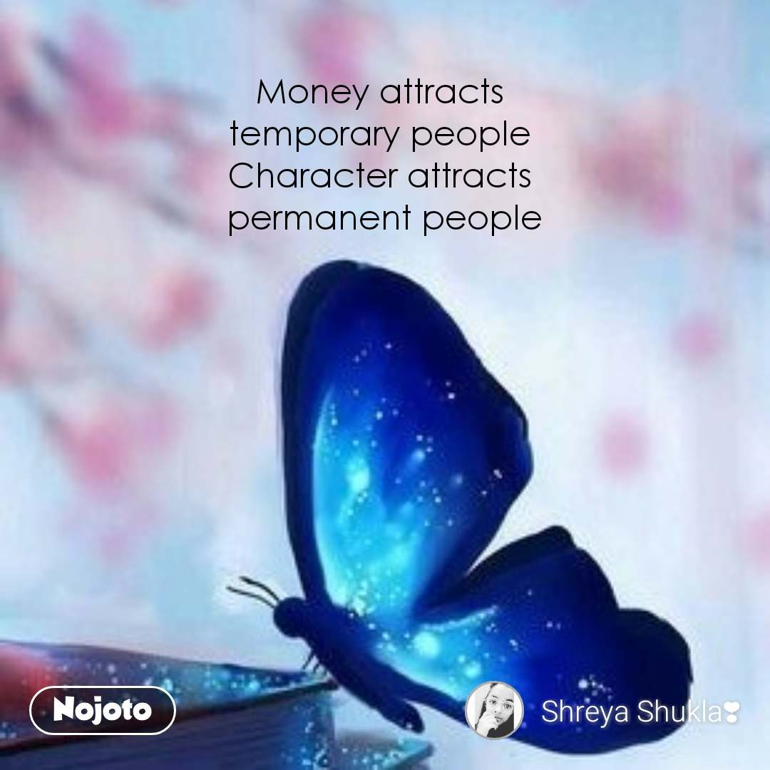 Money attracts  temporary people  Character attracts  permanent people