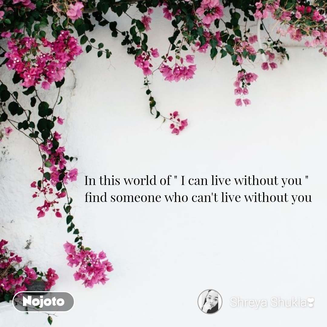 "In this world of "" I can live without you ""                        find someone who can't live without you"