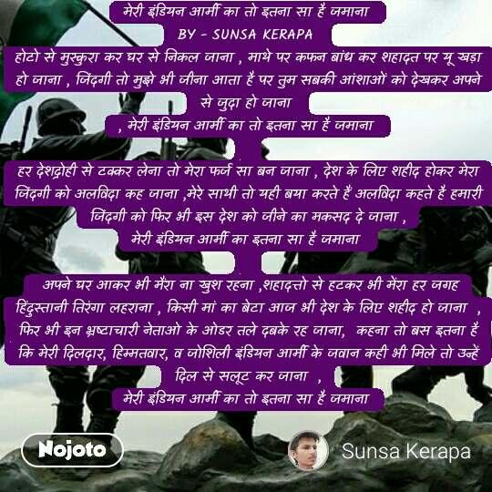 मेरी इंडियन आर्मी का तो इतना सा है जमाना  BY - SUNSA KERAPA  होटो से मुस्कुरा कर घर से निकल जाना , माथे पर कफन बांध कर शहादत पर यू खड़ा हो जाना , जिंदगी तो मुझे भी जीना आता है पर तुम सबकी आंशाओं को देखकर अपने से जुदा हो जाना  , मेरी इंडियन आर्मी का तो इतना सा है जमाना   हर देशद्रोही से टक्कर लेना तो मेरा फर्ज सा बन जाना , देश के लिए शहीद होकर मेरा जिंदगी को अलविदा कह जाना ,मेरे साथी तो यही बया करते हैं अलविदा कहते है हमारी जिंदगी को फिर भी इस देश को जीने का मकसद दे जाना , मेरी इंडियन आर्मी का इतना सा है जमाना    अपने घर आकर भी मैंरा ना खुश रहना ,शहादत्तो से हटकर भी मेंरा हर जगह हिंदुस्तानी तिरंगा लहराना , किसी मां का बेटा आज भी देश के लिए शहीद हो जाना  , फिर भी इन भ्रष्टाचारी नेताओ के ओडर तले दबके रह जाना,  कहना तो बस इतना है कि मेरी दिलदार, हिम्मतवार, व जोशिली इंडियन आर्मी के जवान कही भी मिले तो उन्हें दिल से सलूट कर जाना  , मेरी इंडियन आर्मी का तो इतना सा है जमाना