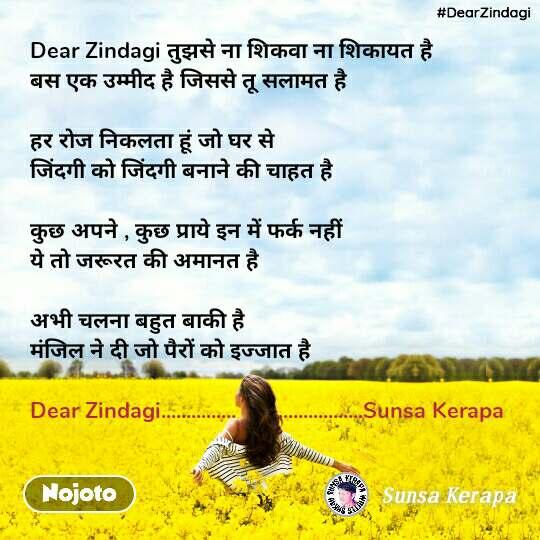 #DearZindagi Dear Zindagi तुझसे ना शिकवा ना शिकायत है  बस एक उम्मीद है जिससे तू सलामत है  हर रोज निकलता हूं जो घर से  जिंदगी को जिंदगी बनाने की चाहत है   कुछ अपने , कुछ प्राये इन में फर्क नहीं  ये तो जरूरत की अमानत है   अभी चलना बहुत बाकी है  मंजिल ने दी जो पैरों को इज्जात है  Dear Zindagi...............       .................Sunsa Kerapa