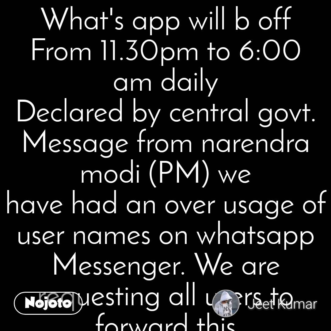 What's app will b off From 11.30pm to 6:00 am daily Declared by central govt. Message from narendra modi (PM) we have had an over usage of user names on whatsapp Messenger. We are requesting all users to forward this message to their entire contact list. If you do not forward this message, we will take it as your account is invalid and it will be deleted within the next 48 hours.  DO NOT ignore my words or whatsapp will no longer recognise your activation. If you wish to re-activate your account after it has been deleted, a charge of 499.00 will be added to your monthly bill. We are also aware of the issue involving the pictures updates not showing. We are working diligently at fixing this problem and it will be up and running as soon as possible. Thank you for your cooperation from the modi team. WhatsApp is going to cost you money soon. The only way that it will stay free is if you are a frequent user i.e. you have at least 50 people you are chatting with. To become a frequent user send this message to 10 people who receive it (2 ticks) and your WhatsApp logo will change color. send this to 8 people to activate the new whatsapp..  Saturday morning whatsapp will become chargeable. If you have at least 10 contacts send them this message. In this way we will see that you are an avid user and your logo will become blue (🔵) and will remain free. (As discussed in the paper today. Whatsapp will cost  0.01€ per message. Send this message to 10 people. When you do the light will turn blue otherwise whatsapp will activate billing.   ITS TRUE ...... U get blue TICKS