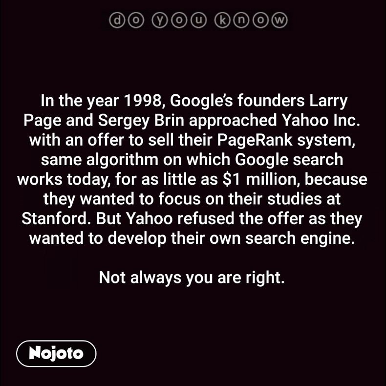 In the year 1998, Google's founders Larry Page and Sergey Brin approached Yahoo Inc. with an offer to sell their PageRank system, same algorithm on which Google search works today, for as little as $1 million, because they wanted to focus on their studies at Stanford. But Yahoo refused the offer as they wanted to develop their own search engine.  Not always you are right.
