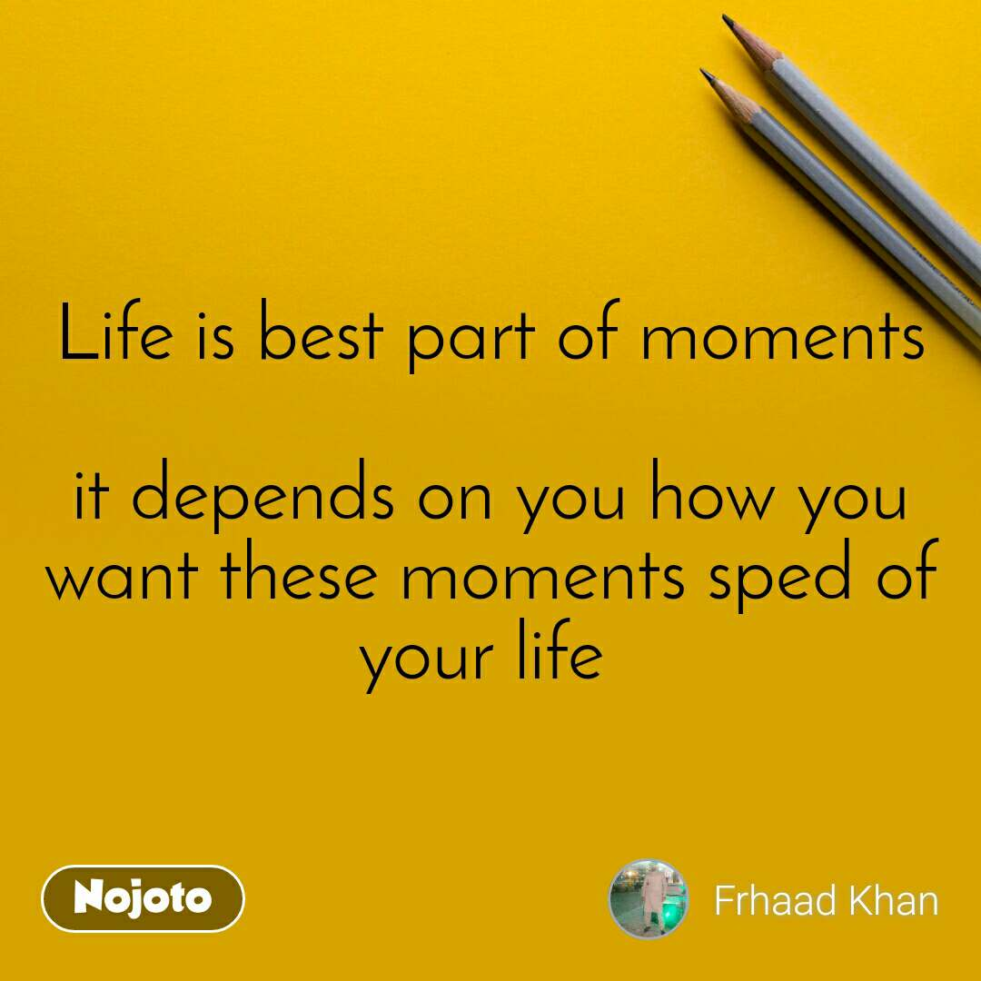 Life is best part of moments  it depends on you how you want these moments sped of your life