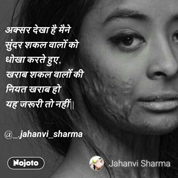 अक्सर  देखा  है  मैने  सुंदर  शकल  वालों  को  धोखा  करते  हुए ,  खराब  शकल  वालों  की   नियत  खराब  हो  यह  जरूरी  तो  नहीं ||  @_.jahanvi_sharma