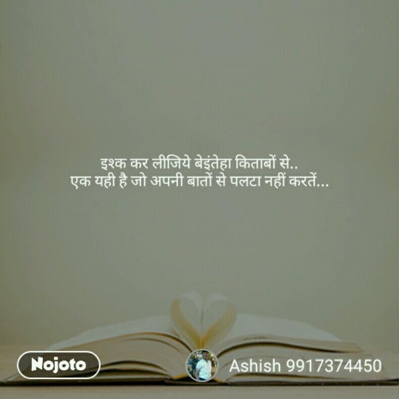 इश्क कर लीजिये बेइंतेहा किताबों से.. एक यही है जो अपनी बातों से पलटा नहीं करतें...