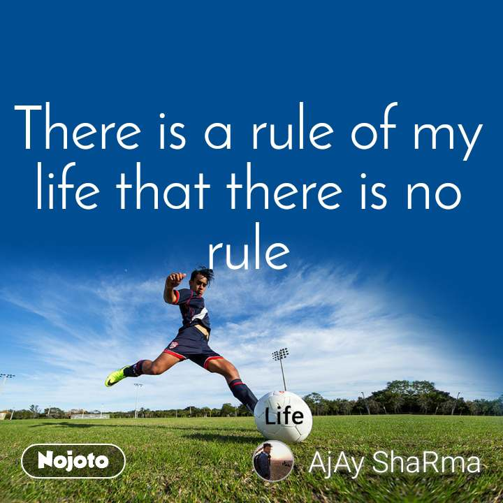 There is a rule of my life that there is no rule