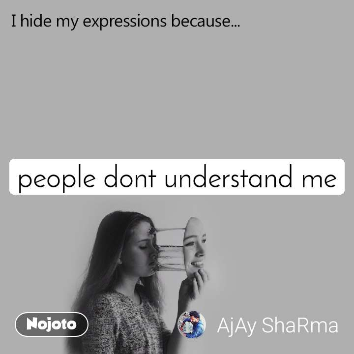 I hide my expression because people dont understand me