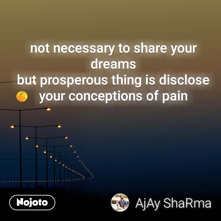 not necessary to share your dreams but prosperous thing is disclose your conceptions of pain