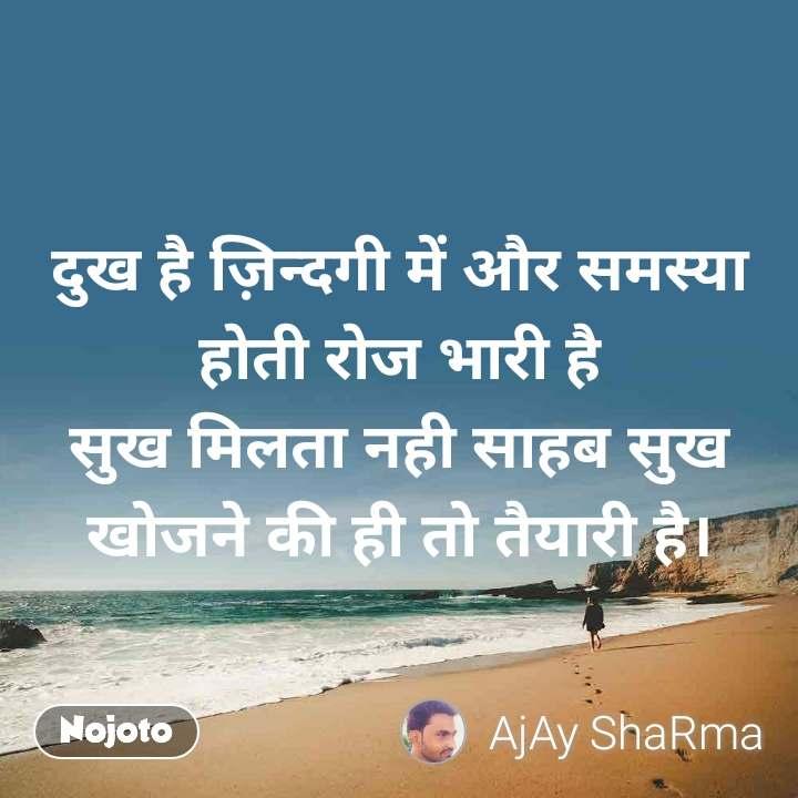 दुख है ज़िन्दगी में और समस्या होती रोज भारी है सुख मिलता नही साहब सुख खोजने की ही तो तैयारी है।
