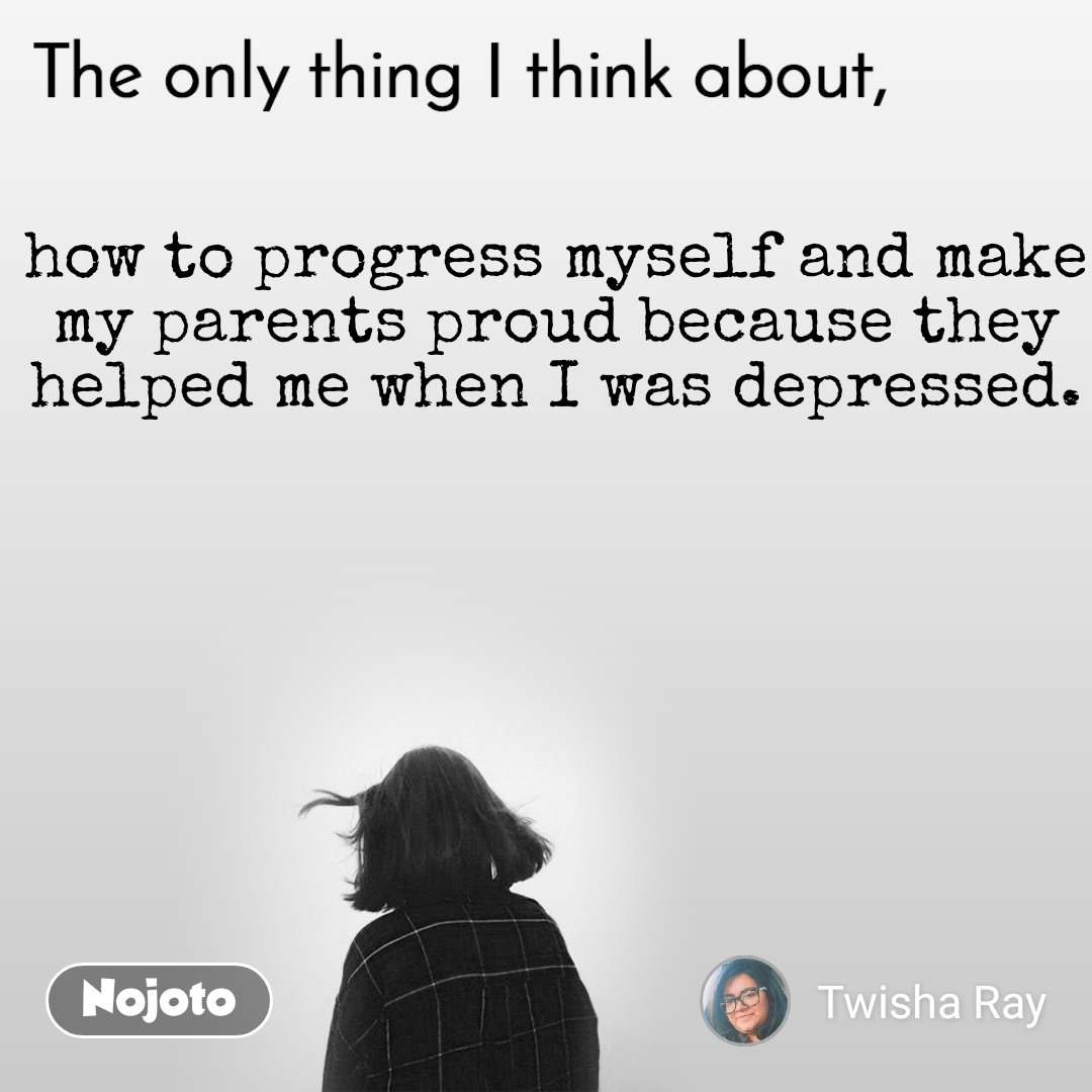 The only thing I think about how to progress myself and make my parents proud because they helped me when I was depressed.
