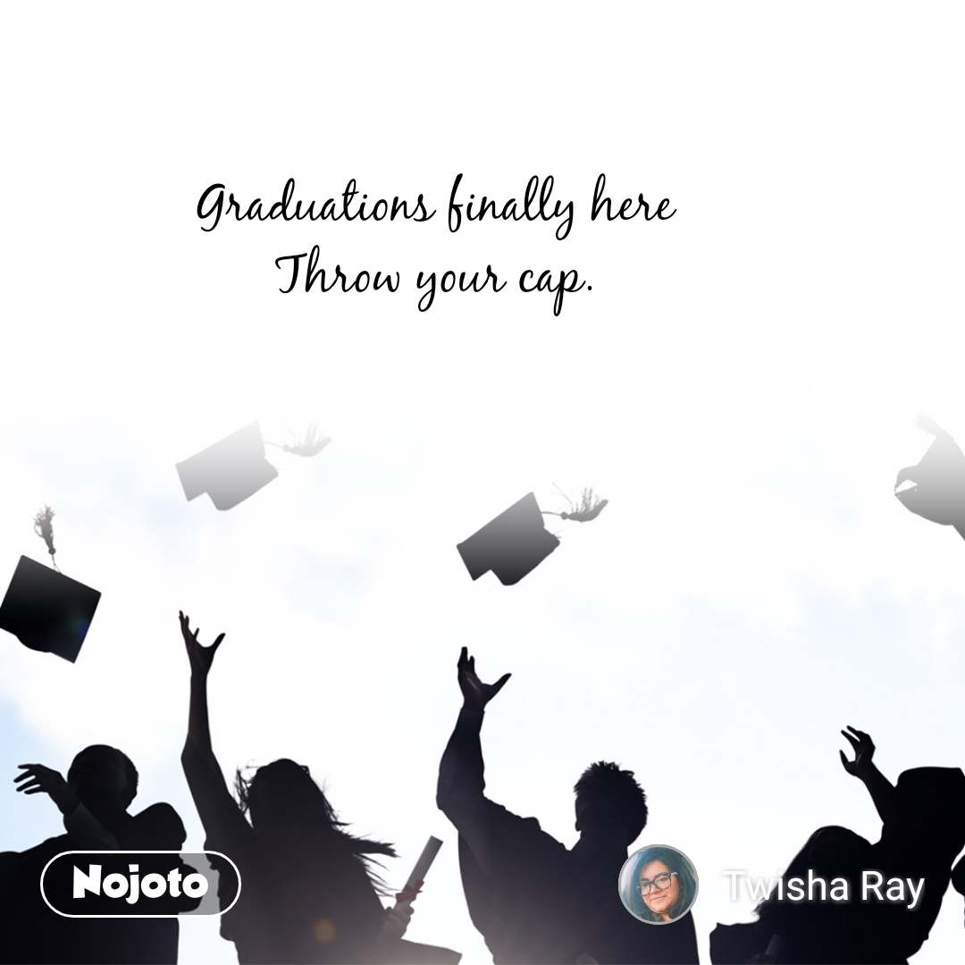 Graduations finally here Throw your cap.