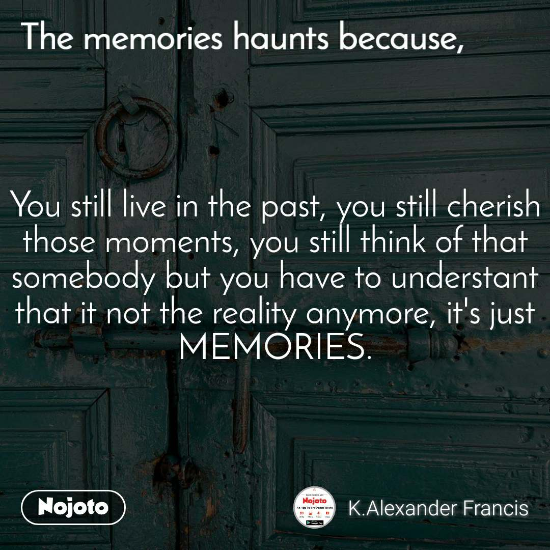 The memories haunts because, You still live in the past, you still cherish those moments, you still think of that somebody but you have to understant that it not the reality anymore, it's just MEMORIES.