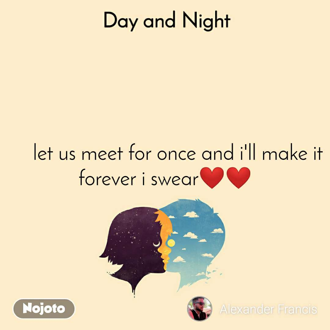 Day and Night      let us meet for once and i'll make it forever i swear❤❤