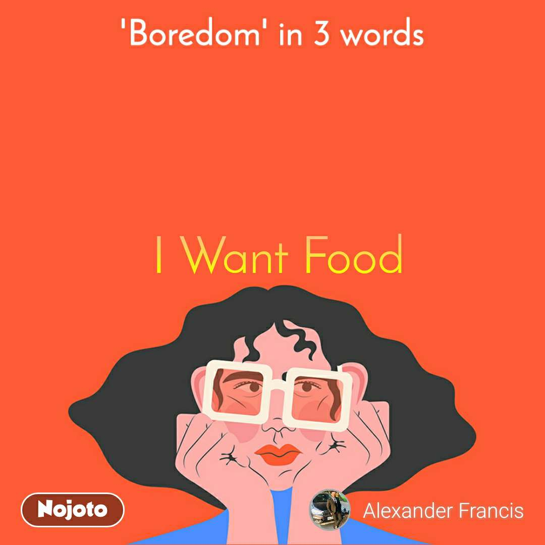 'Boredom' in 3 words. I Want Food