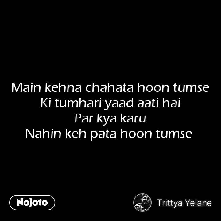 Main kehna chahata hoon tumse Ki tumhari yaad aati hai Par kya karu Nahin keh pata hoon tumse  #NojotoQuote