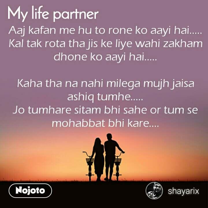My Life Partner Aaj kafan me hu to rone ko aayi hai….. Kal tak rota tha jis ke liye wahi zakham dhone ko aayi hai…..  Kaha tha na nahi milega mujh jaisa ashiq tumhe….. Jo tumhare sitam bhi sahe or tum se mohabbat bhi kare….   #NojotoQuote