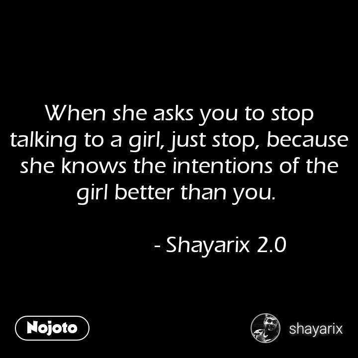 कलाई पर बंधी ये राखी आज भी, When she asks you to stop talking to a girl, just stop, because she knows the intentions of the girl better than you.                 - Shayarix 2.0 #NojotoQuote