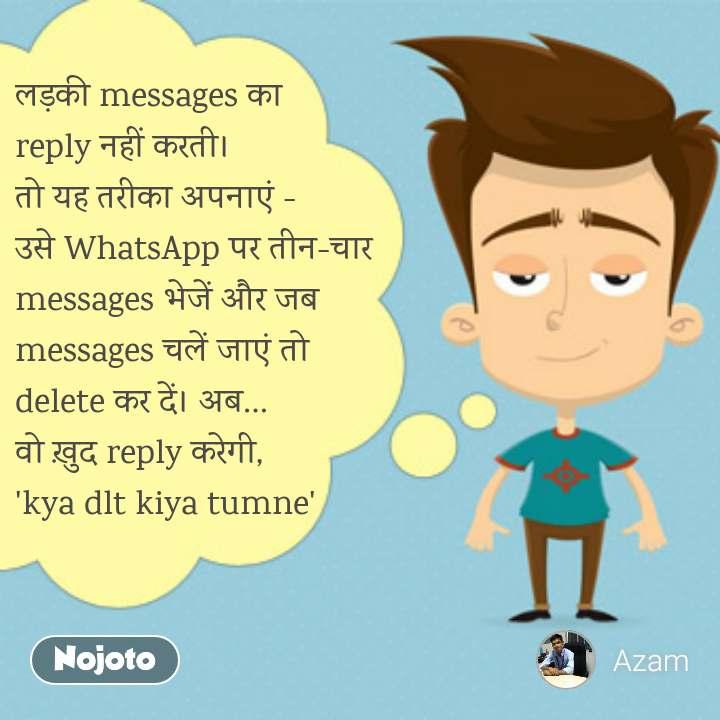 लड़की messages का reply नहीं करती। तो यह तरीका अपनाएं - उसे WhatsApp पर तीन-चार messages भेजें और जब messages चलें जाएं तो delete कर दें। अब… वो ख़ुद reply करेगी, 'kya dlt kiya tumne'