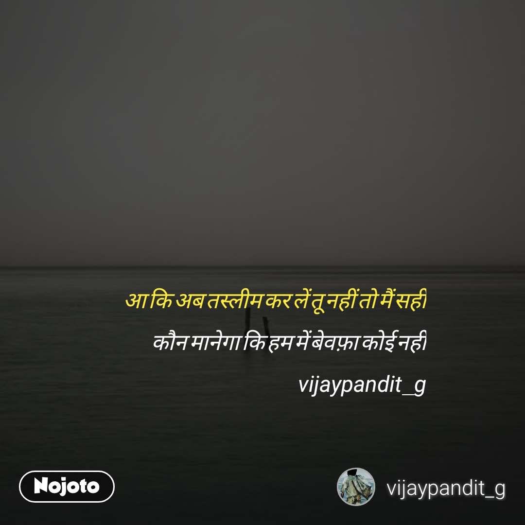 आ कि अब तस्लीम कर लें तू नहीं तो मैं सही कौन मानेगा कि हम में बेवफ़ा कोई नहीं vijaypandit_g