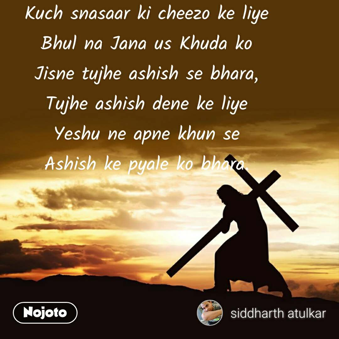 Kuch snasaar ki cheezo ke liye Bhul na Jana us Khuda ko Jisne tujhe ashish se bhara, Tujhe ashish dene ke liye Yeshu ne apne khun se Ashish ke pyale ko bhara.