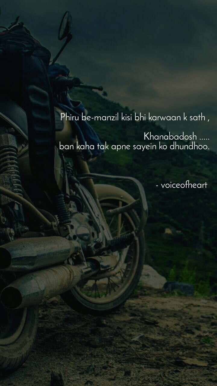 Phiru be-manzil kisi bhi karwaan k sath ,  Khanabadosh .....  ban kaha tak apne sayein ko dhundhoo.    - voiceofheart