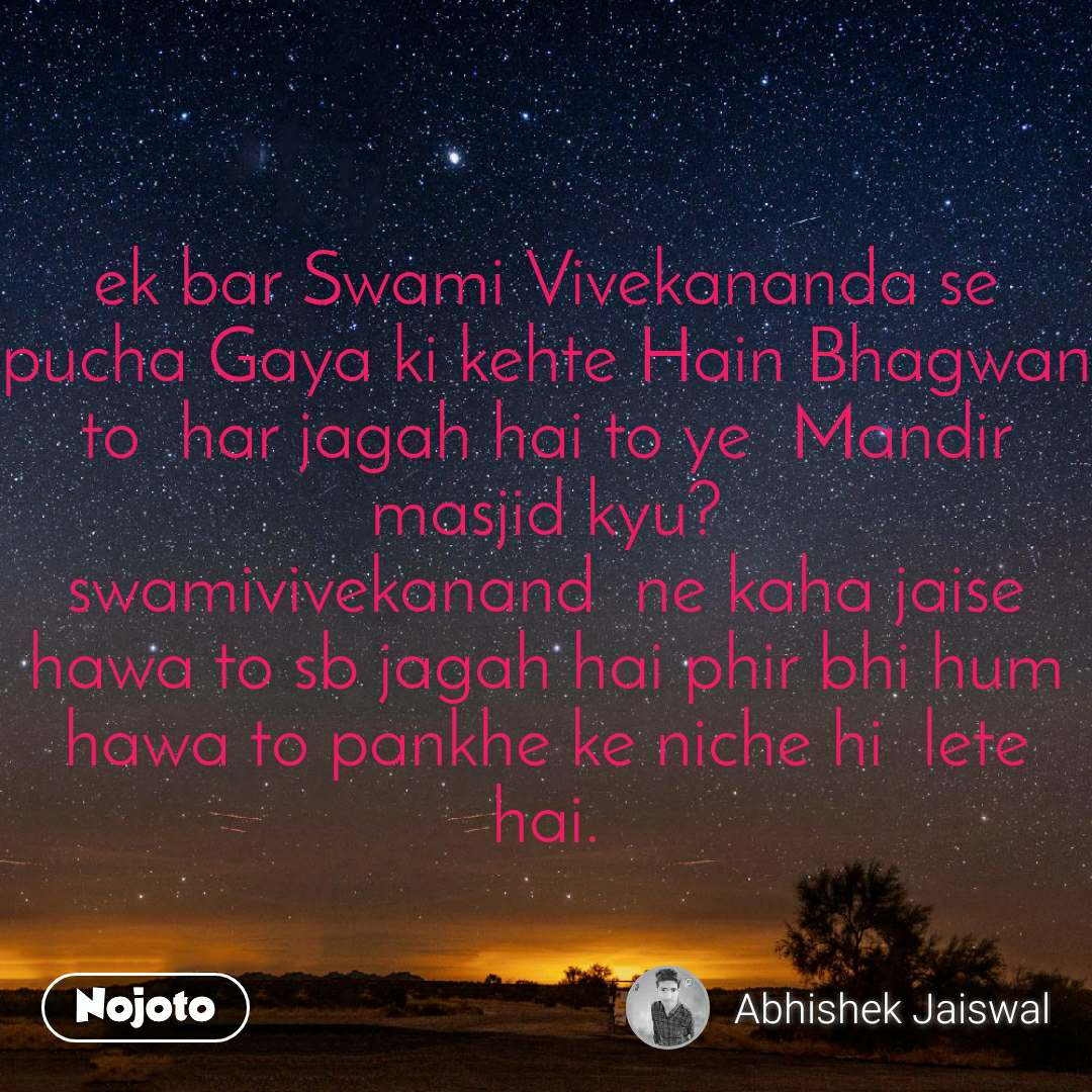 ek bar Swami Vivekananda se pucha Gaya ki kehte Hain Bhagwan to  har jagah hai to ye  Mandir masjid kyu? swamivivekanand  ne kaha jaise hawa to sb jagah hai phir bhi hum hawa to pankhe ke niche hi  lete hai.