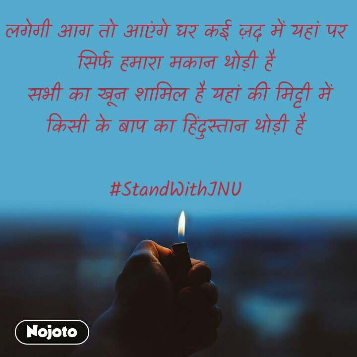लगेगी आग तो आएंगे घर कई ज़द में यहां पर सिर्फ हमारा मकान थोड़ी है  सभी का खून शामिल है यहां की मिट्टी में किसी के बाप का हिंदुस्तान थोड़ी है  #StandWithJNU
