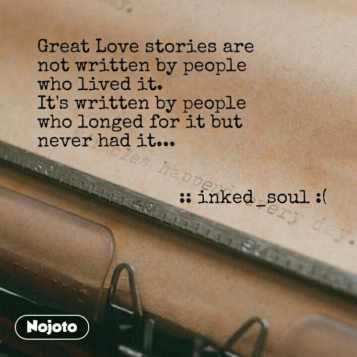 Great Love stories are  not written by people  who lived it. It's written by people  who longed for it but  never had it...                             :: inked_soul :(