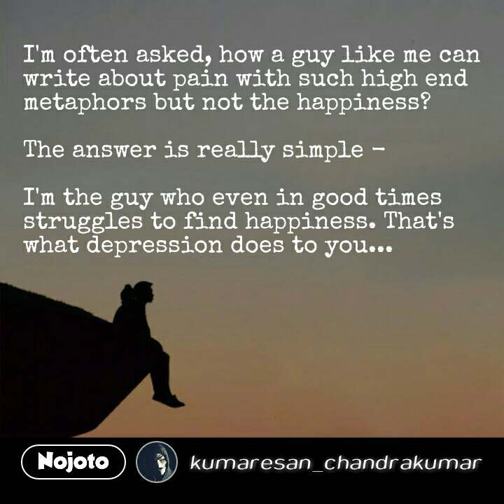 I'm often asked, how a guy like me can write about pain with such high end metaphors but not the happiness?  The answer is really simple -   I'm the guy who even in good times struggles to find happiness. That's what depression does to you... #NojotoQuote