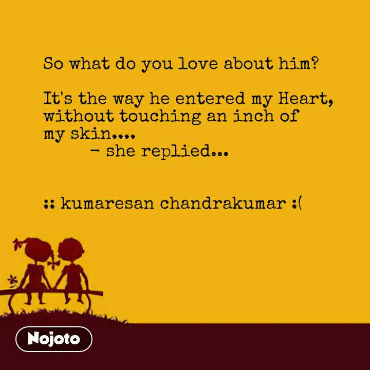 So what do you love about him?  It's the way he entered my Heart, without touching an inch of my skin....          - she replied...   :: kumaresan chandrakumar :( #NojotoQuote
