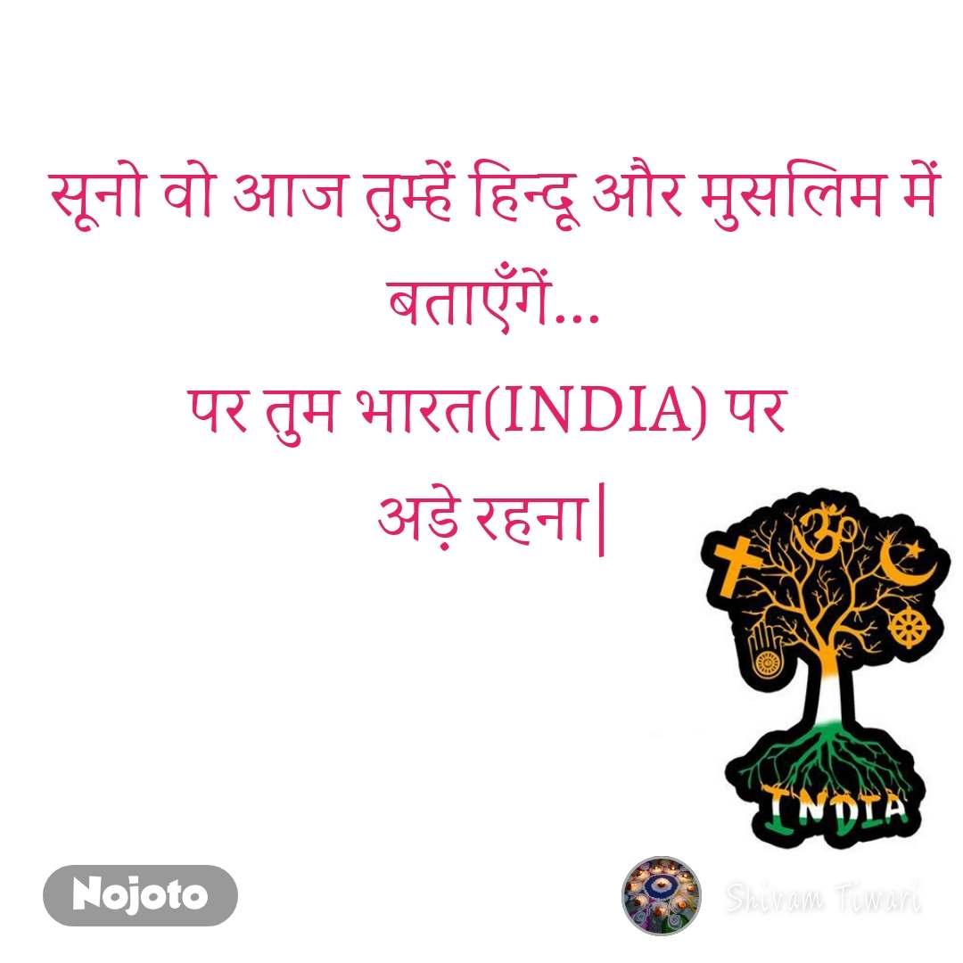सूनो वो आज तुम्हें हिन्दू और मुसलिम में बताएँगें... पर तुम भारत(INDIA) पर  अड़े रहना 