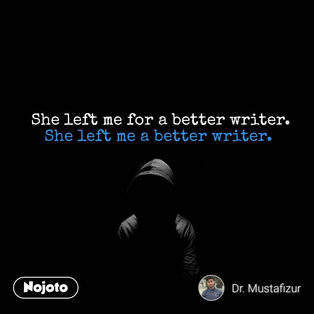 She left me for a better writer. She left me a better writer.