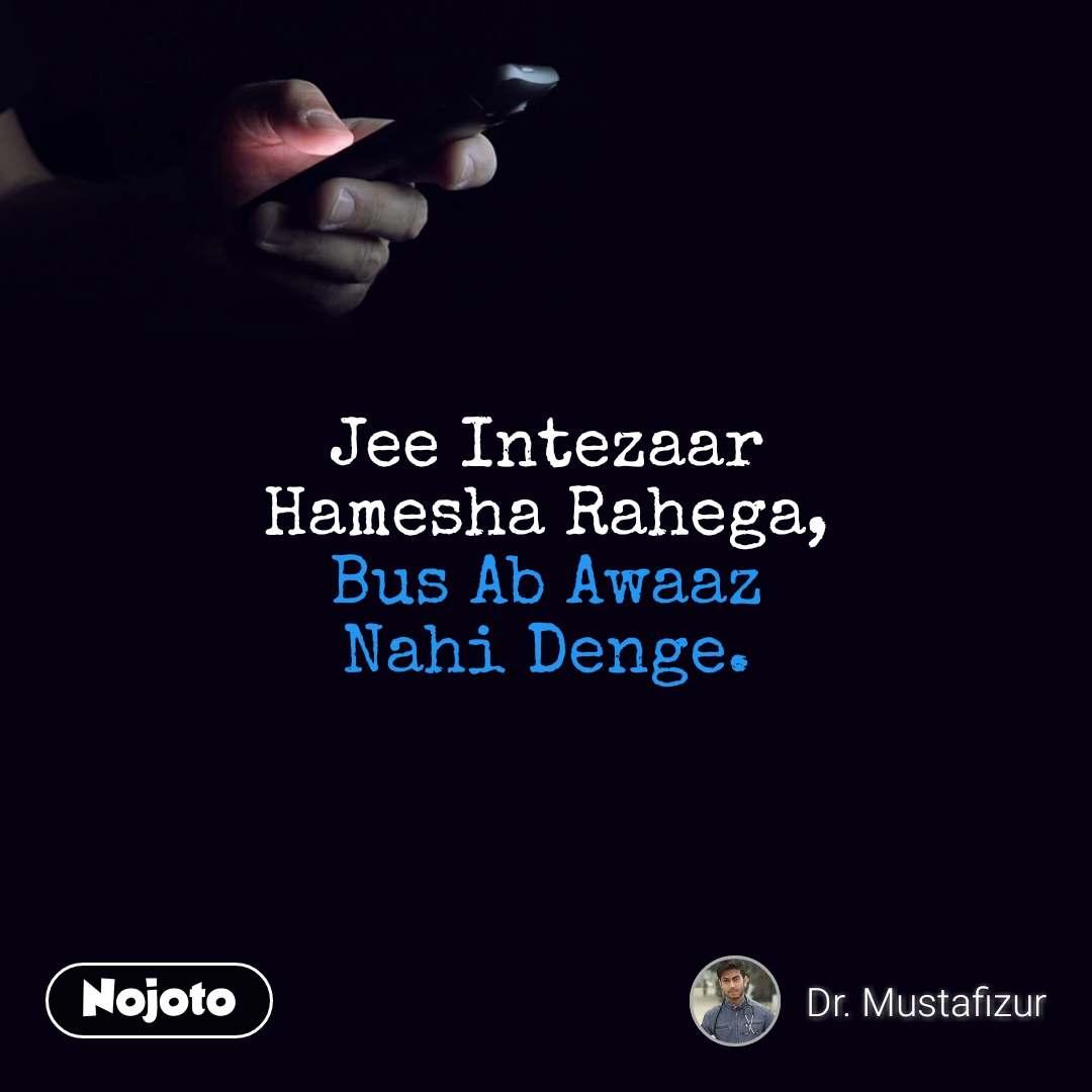 Jee Intezaar Hamesha Rahega, Bus Ab Awaaz Nahi Denge.