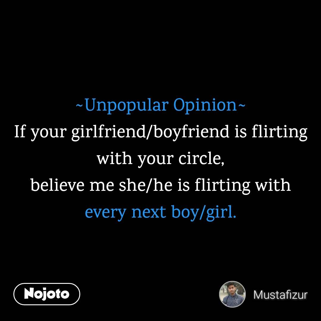 ~Unpopular Opinion~ If your girlfriend/boyfriend is flirting with your circle, believe me she/he is flirting with every next boy/girl.