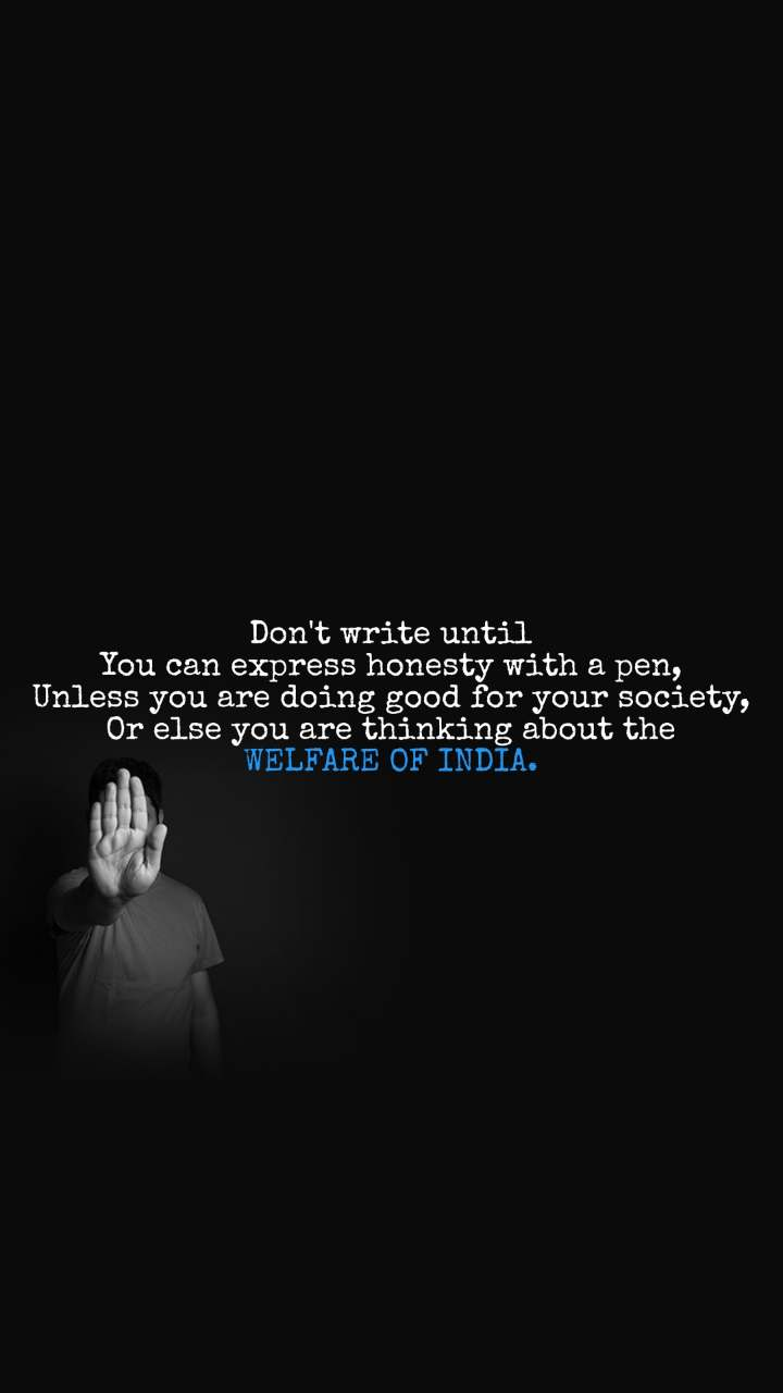 Don't write until You can express honesty with a pen, Unless you are doing good for your society, Or else you are thinking about the WELFARE OF INDIA.