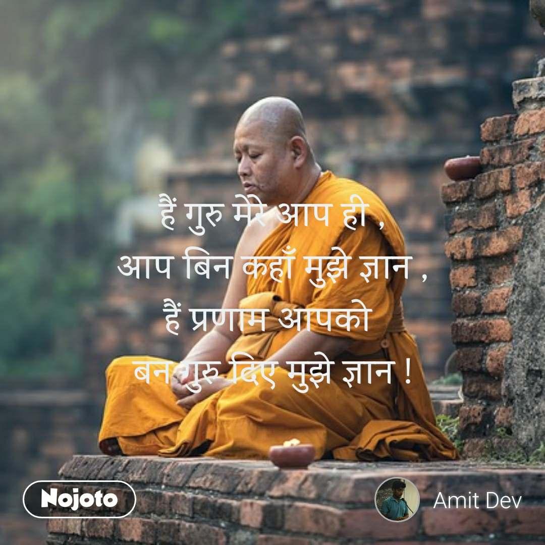 हैं गुरु मेरे आप ही , आप बिन कहाँ मुझे ज्ञान , हैं प्रणाम आपको  बन गुरु दिए मुझे ज्ञान !