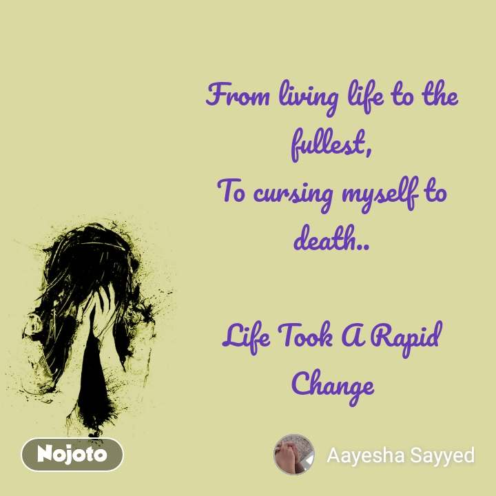 From living life to the fullest, To cursing myself to death..  Life Took A Rapid Change