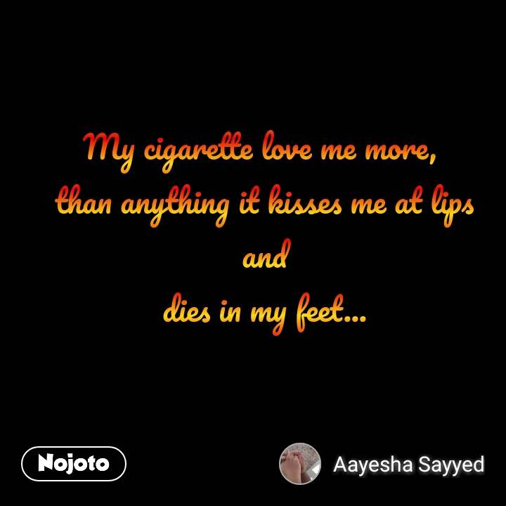 #OpenPoetry My cigarette love me more,  than anything it kisses me at lips  and  dies in my feet...