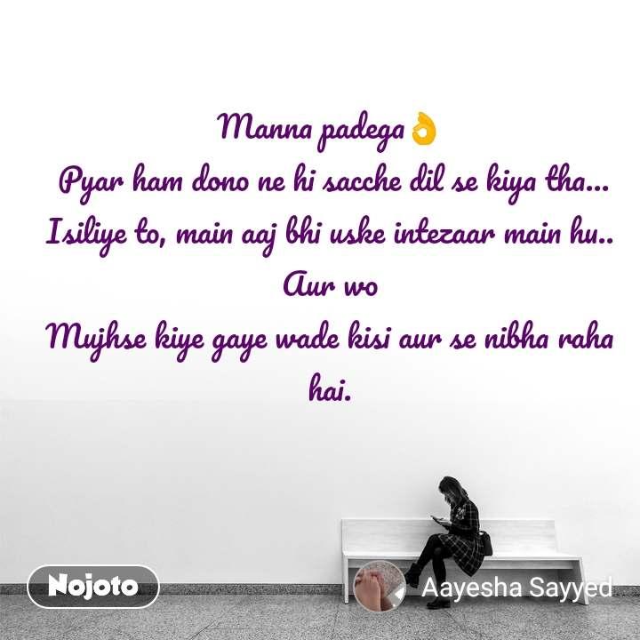 Manna padega👌  Pyar ham dono ne hi sacche dil se kiya tha... Isiliye to, main aaj bhi uske intezaar main hu.. Aur wo Mujhse kiye gaye wade kisi aur se nibha raha hai.