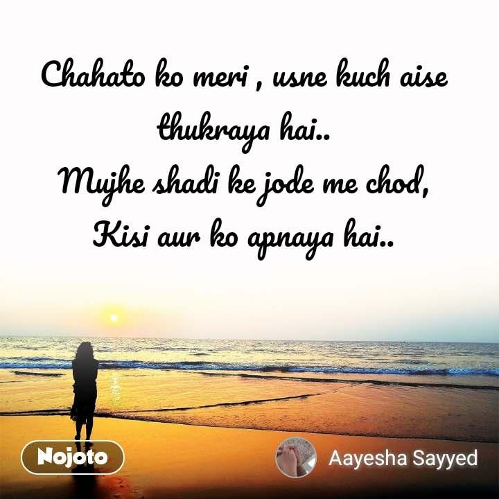 Chahato ko meri , usne kuch aise thukraya hai.. Mujhe shadi ke jode me chod, Kisi aur ko apnaya hai..