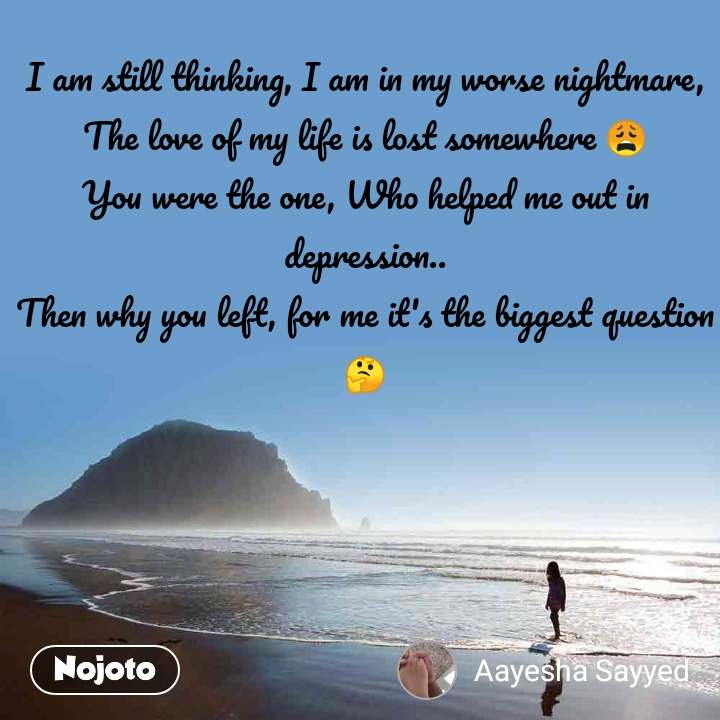 I am still thinking, I am in my worse nightmare, The love of my life is lost somewhere 😩 You were the one, Who helped me out in depression.. Then why you left, for me it's the biggest question 🤔