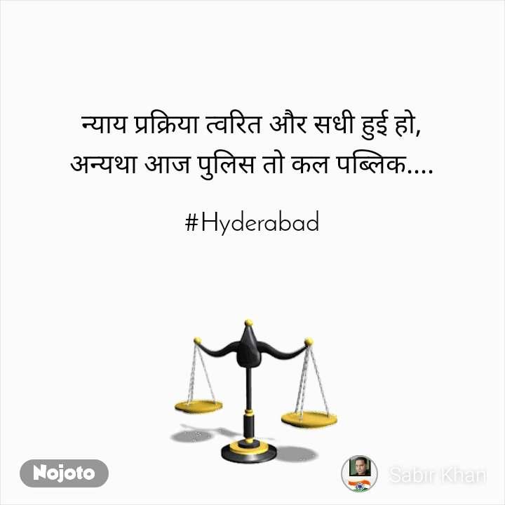 न्याय प्रक्रिया त्वरित और सधी हुई हो, अन्यथा आज पुलिस तो कल पब्लिक....  #Hyderabad