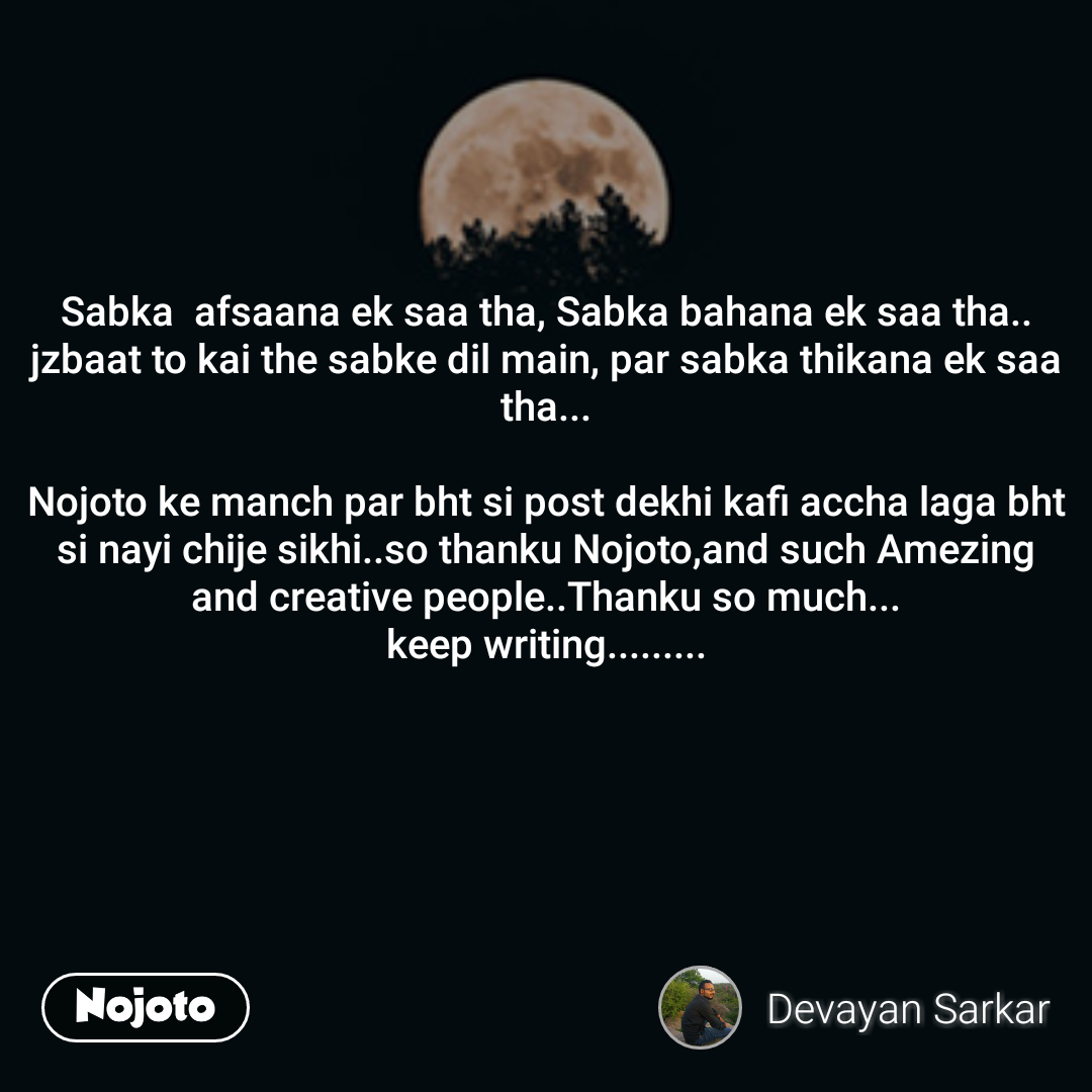 Sabka  afsaana ek saa tha, Sabka bahana ek saa tha.. jzbaat to kai the sabke dil main, par sabka thikana ek saa tha...  Nojoto ke manch par bht si post dekhi kafi accha laga bht si nayi chije sikhi..so thanku Nojoto,and such Amezing and creative people..Thanku so much... keep writing.........